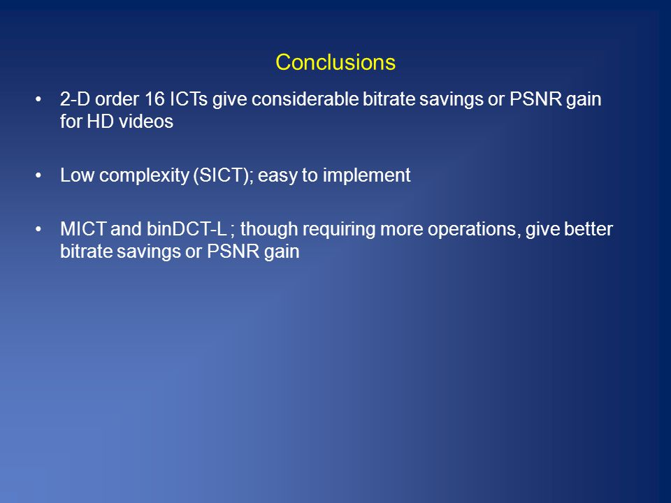 Conclusions 2-D order 16 ICTs give considerable bitrate savings or PSNR gain for HD videos Low complexity (SICT); easy to implement MICT and binDCT-L ; though requiring more operations, give better bitrate savings or PSNR gain