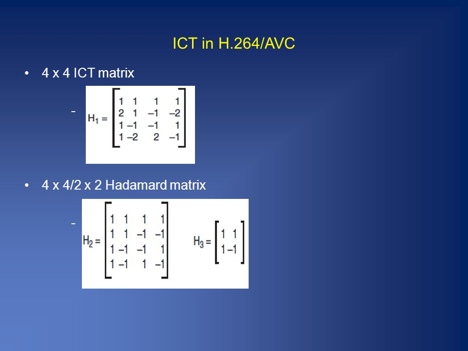 ICT in H.264/AVC 4 x 4 ICT matrix - 4 x 4/2 x 2 Hadamard matrix -