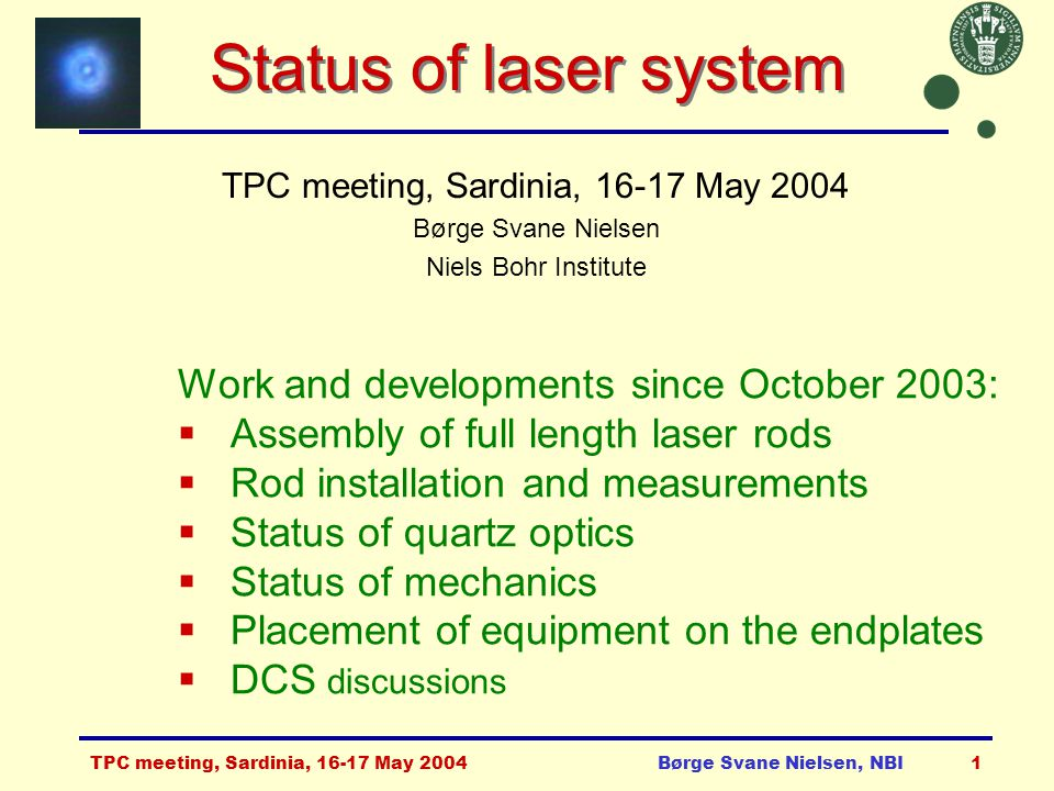 TPC meeting, Sardinia, 16-17 May 2004Børge Svane Nielsen, NBI1 Status of laser system TPC meeting, Sardinia, 16-17 May 2004 Børge Svane Nielsen Niels Bohr Institute Work and developments since October 2003:  Assembly of full length laser rods  Rod installation and measurements  Status of quartz optics  Status of mechanics  Placement of equipment on the endplates  DCS discussions
