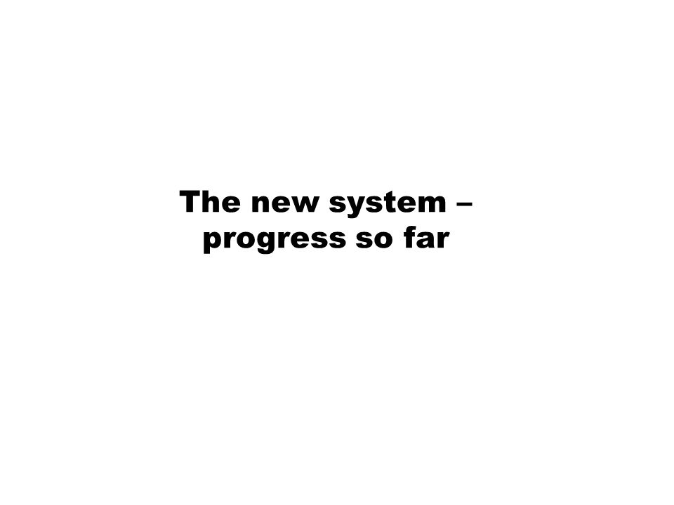 The new system – progress so far