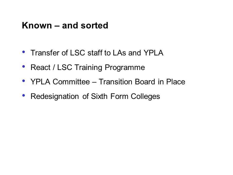 Known – and sorted Transfer of LSC staff to LAs and YPLA React / LSC Training Programme YPLA Committee – Transition Board in Place Redesignation of Si