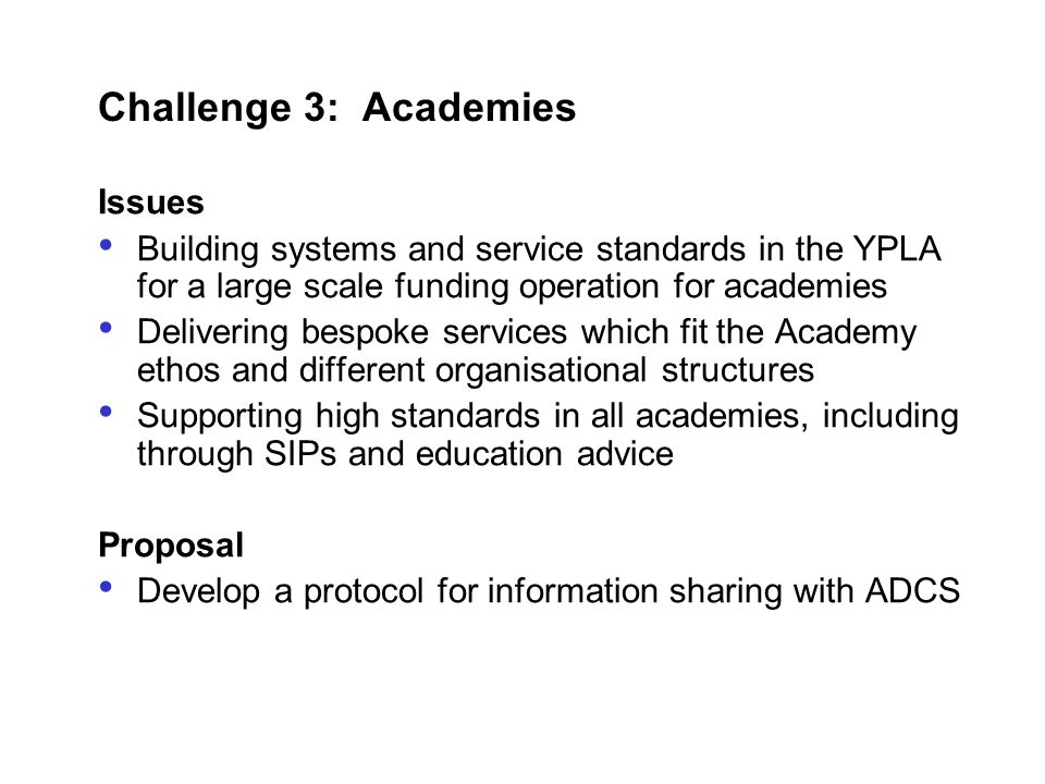 Challenge 3: Academies Issues Building systems and service standards in the YPLA for a large scale funding operation for academies Delivering bespoke