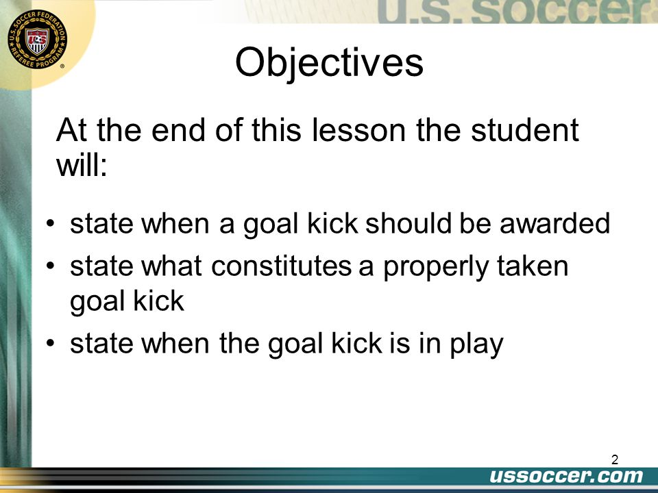 2 At the end of this lesson the student will: Objectives state when a goal kick should be awarded state what constitutes a properly taken goal kick st