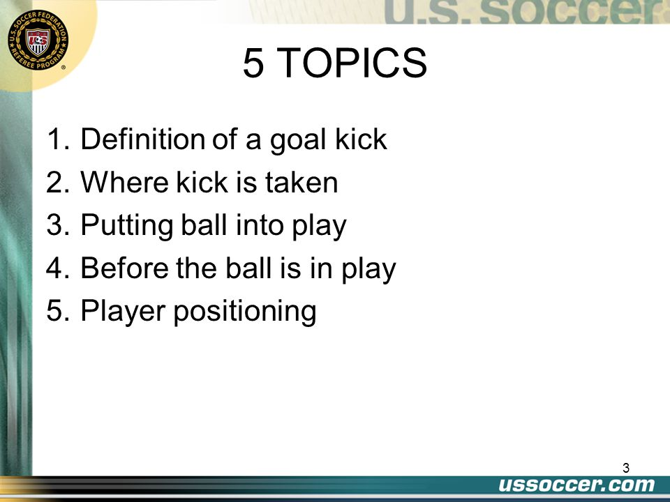 3 5 TOPICS 1.Definition of a goal kick 2.Where kick is taken 3.Putting ball into play 4.Before the ball is in play 5.Player positioning