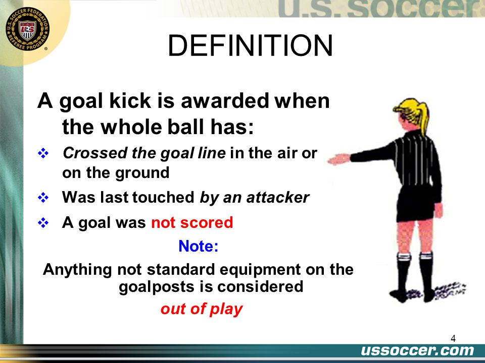 4 A goal kick is awarded when the whole ball has: v Crossed the goal line in the air or on the ground v Was last touched by an attacker v A goal was n