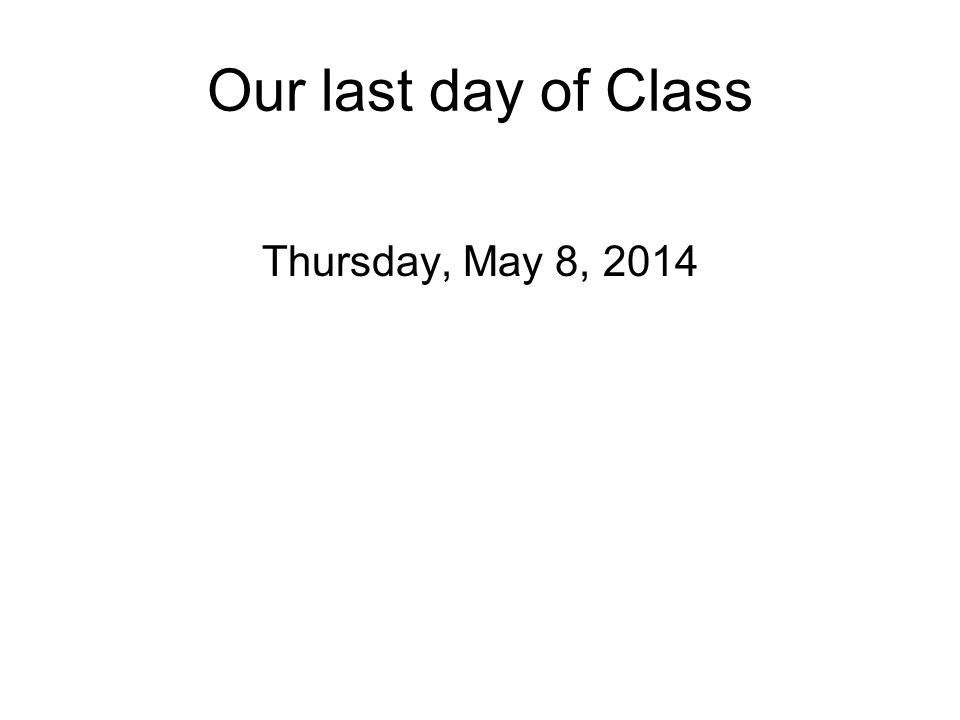 Our last day of Class Thursday, May 8, 2014