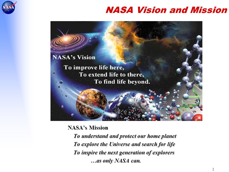 1 NASA Vision and Mission NASA's Mission To understand and protect our home planet To explore the Universe and search for life To inspire the next generation of explorers …as only NASA can.