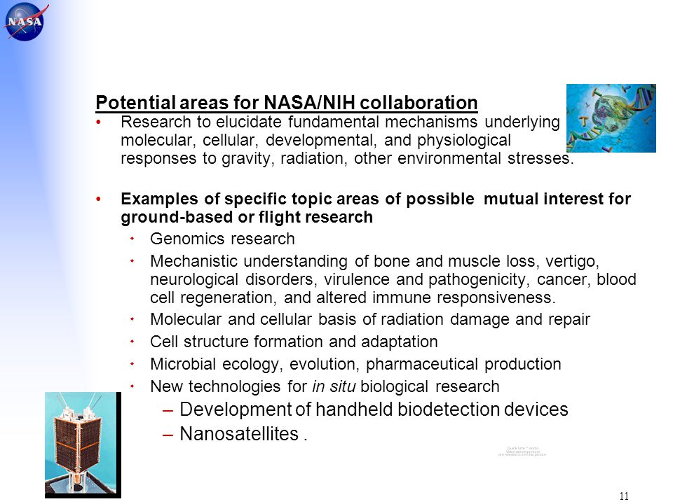 11 Potential areas for NASA/NIH collaboration Research to elucidate fundamental mechanisms underlying molecular, cellular, developmental, and physiological responses to gravity, radiation, other environmental stresses.
