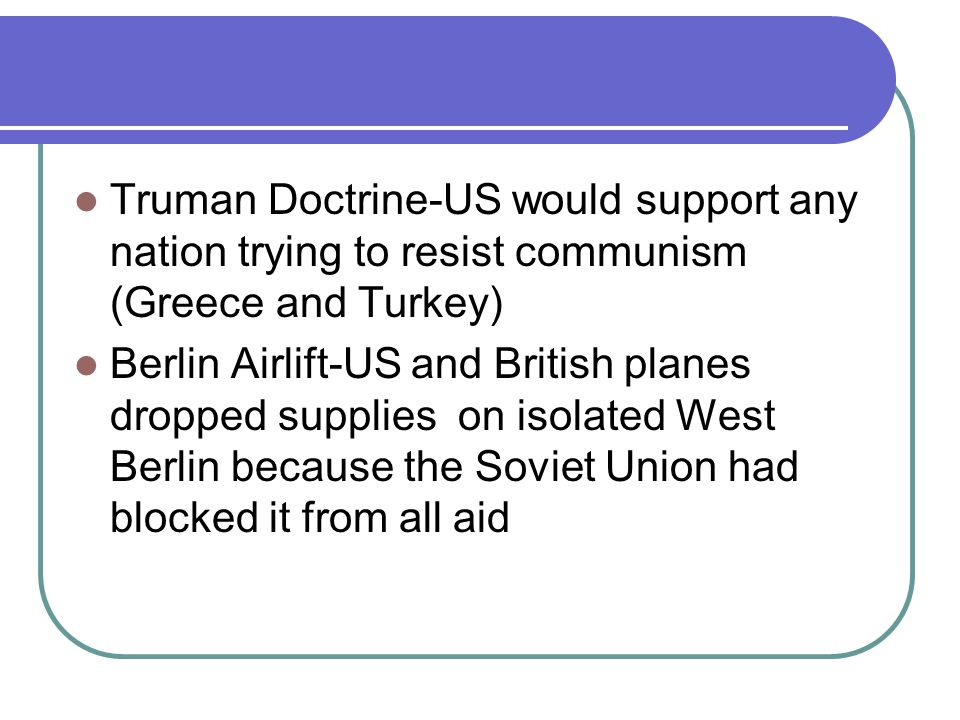 Truman Doctrine-US would support any nation trying to resist communism (Greece and Turkey) Berlin Airlift-US and British planes dropped supplies on isolated West Berlin because the Soviet Union had blocked it from all aid