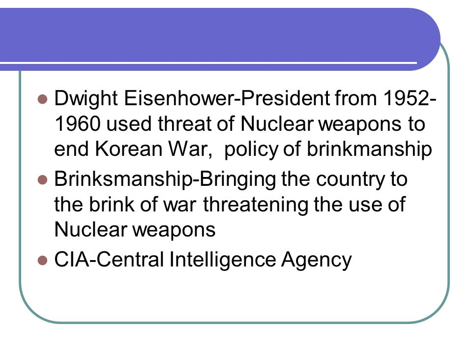 Dwight Eisenhower-President from 1952- 1960 used threat of Nuclear weapons to end Korean War, policy of brinkmanship Brinksmanship-Bringing the country to the brink of war threatening the use of Nuclear weapons CIA-Central Intelligence Agency