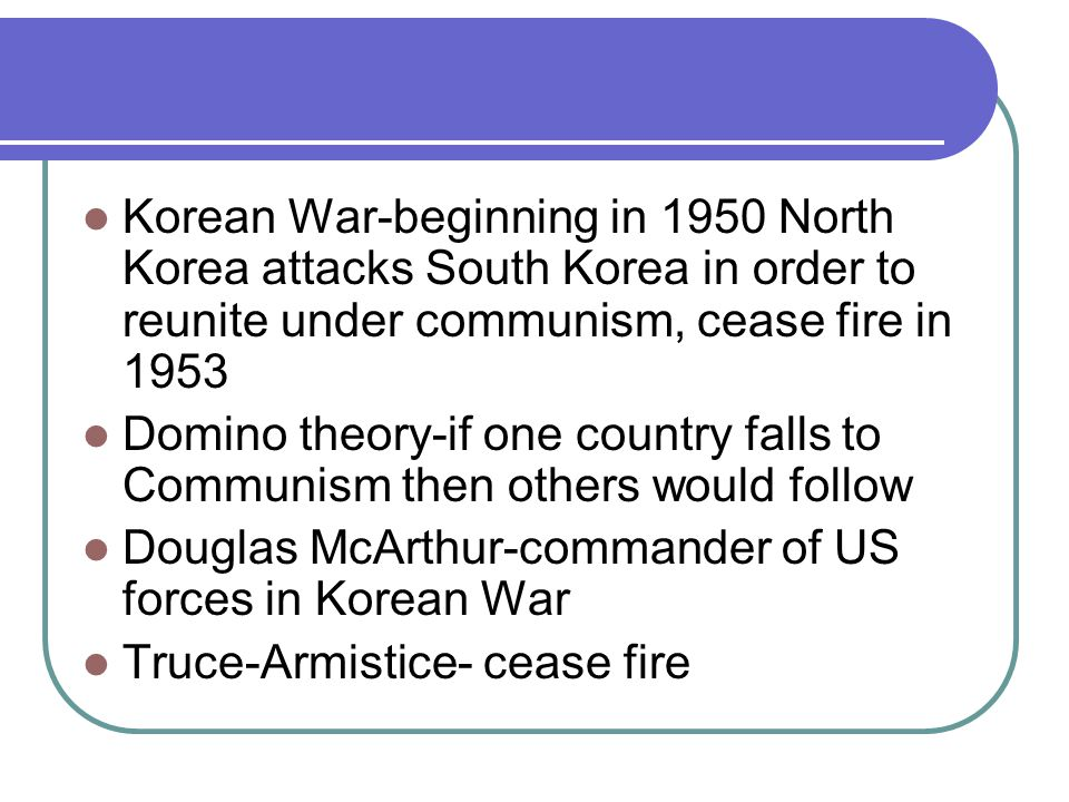 Korean War-beginning in 1950 North Korea attacks South Korea in order to reunite under communism, cease fire in 1953 Domino theory-if one country falls to Communism then others would follow Douglas McArthur-commander of US forces in Korean War Truce-Armistice- cease fire