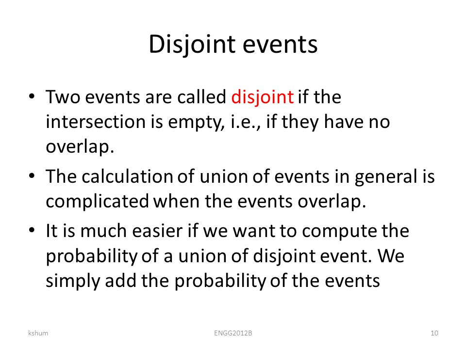 Disjoint events Two events are called disjoint if the intersection is empty, i.e., if they have no overlap.