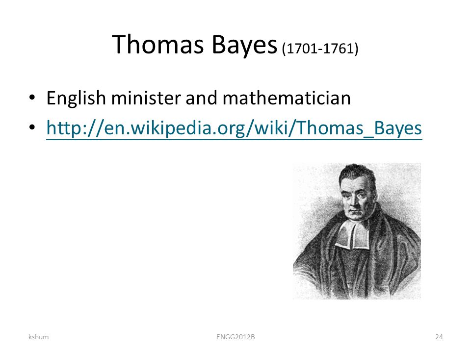 Thomas Bayes (1701-1761) English minister and mathematician http://en.wikipedia.org/wiki/Thomas_Bayes kshumENGG2012B24