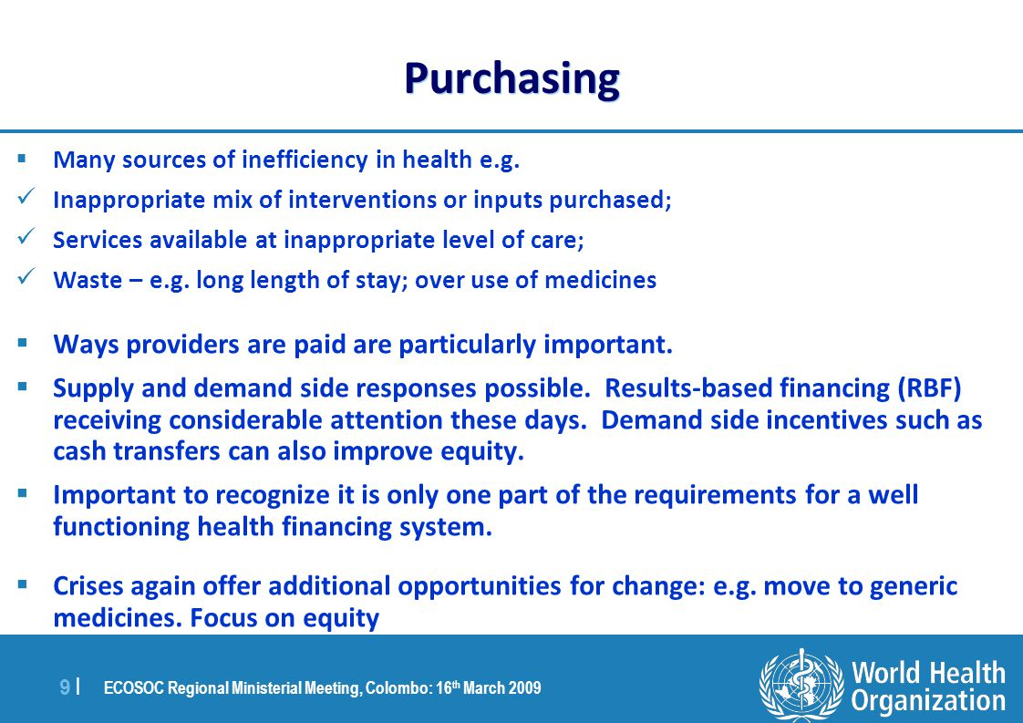 ECOSOC Regional Ministerial Meeting, Colombo: 16 th March 2009 9 |9 | Purchasing  Many sources of inefficiency in health e.g.