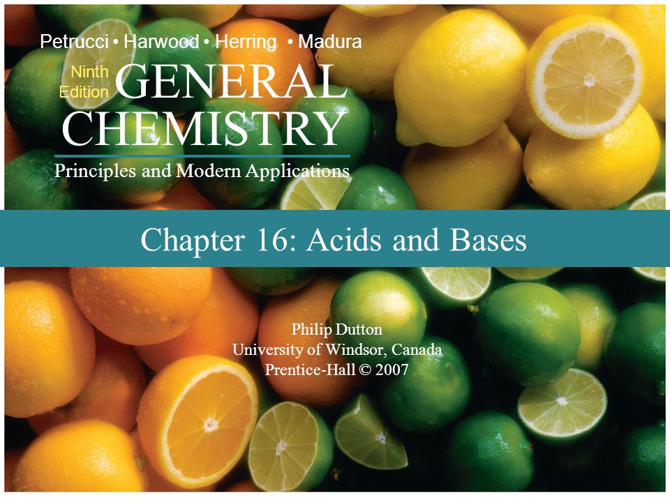 Prentice-Hall © 2007 General Chemistry: Chapter 16 Slide 1 of 52 Philip Dutton University of Windsor, Canada Prentice-Hall © 2007 CHEMISTRY Ninth Edition GENERAL Principles and Modern Applications Petrucci Harwood Herring Madura Chapter 16: Acids and Bases