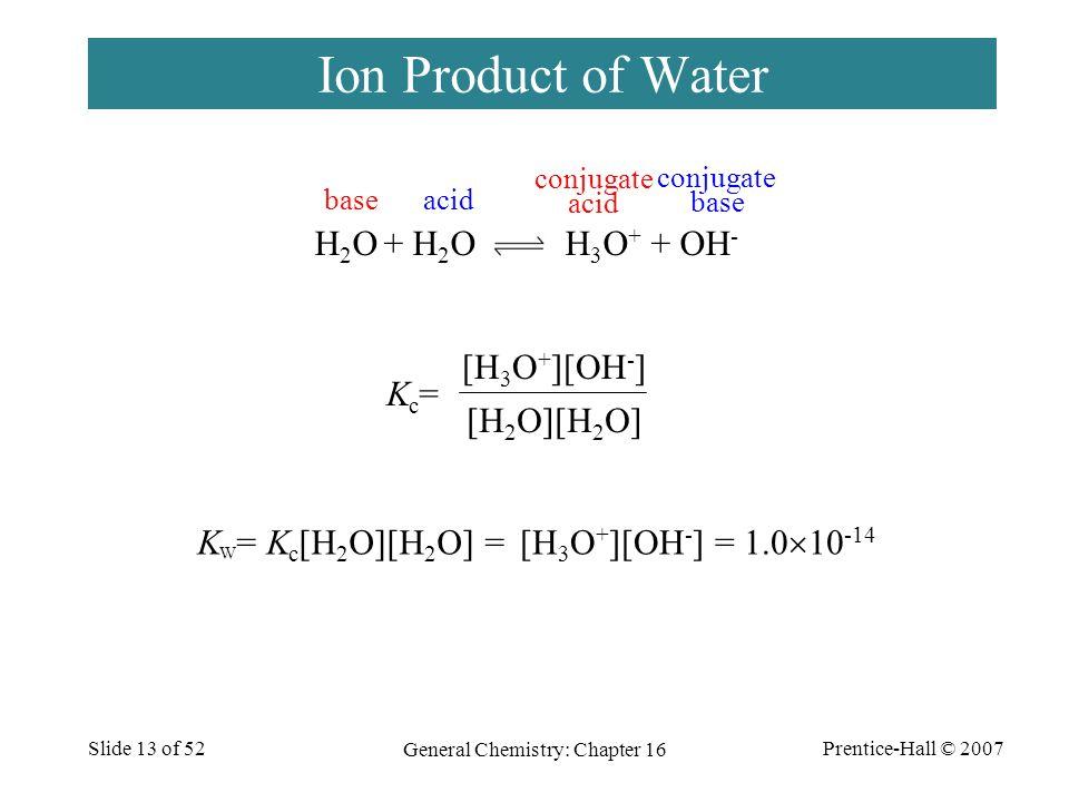 Prentice-Hall © 2007 General Chemistry: Chapter 16 Slide 13 of 52 Ion Product of Water Kc=Kc= [H 2 O][H 2 O] [H 3 O + ][OH - ] H 2 O + H 2 O H 3 O + +