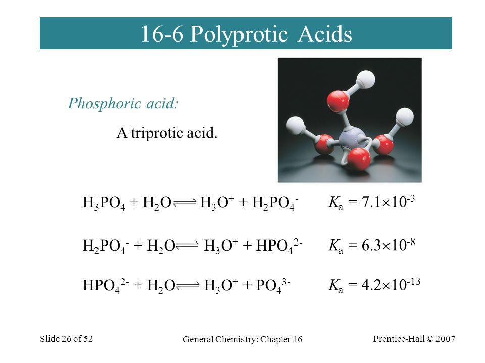 Prentice-Hall © 2007 General Chemistry: Chapter 16 Slide 26 of 52 16-6 Polyprotic Acids H 3 PO 4 + H 2 O H 3 O + + H 2 PO 4 - H 2 PO 4 - + H 2 O H 3 O