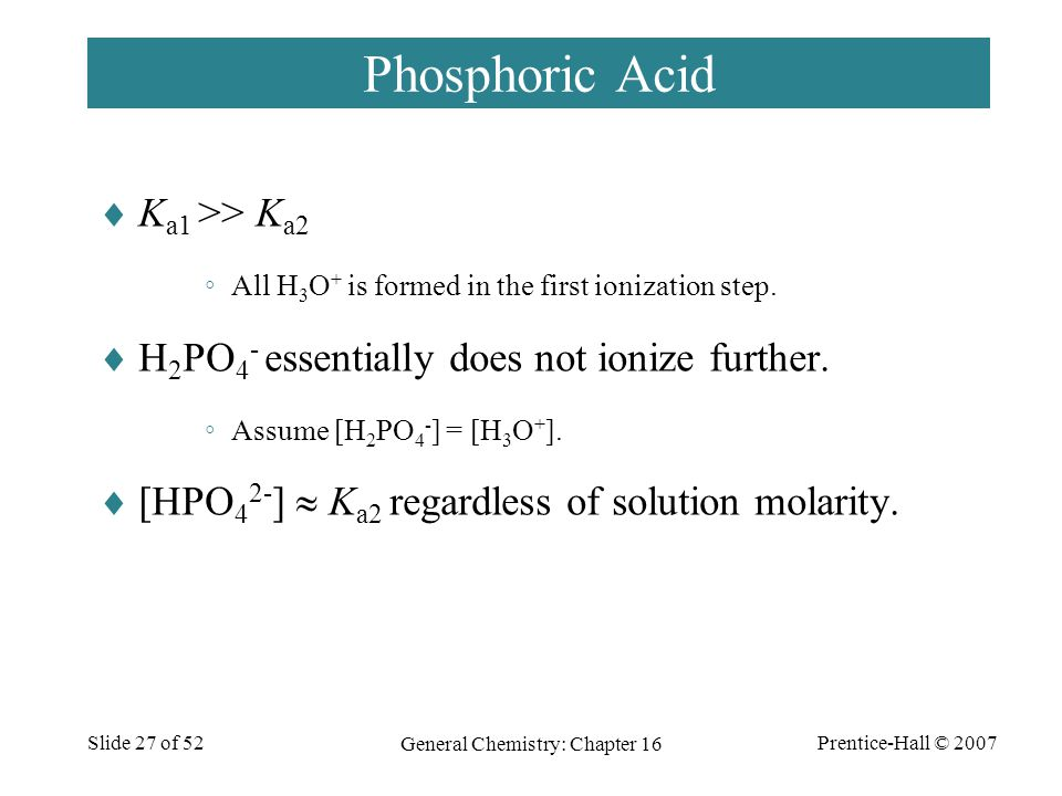 Prentice-Hall © 2007 General Chemistry: Chapter 16 Slide 27 of 52 Phosphoric Acid  K a1 >> K a2 ◦All H 3 O + is formed in the first ionization step.