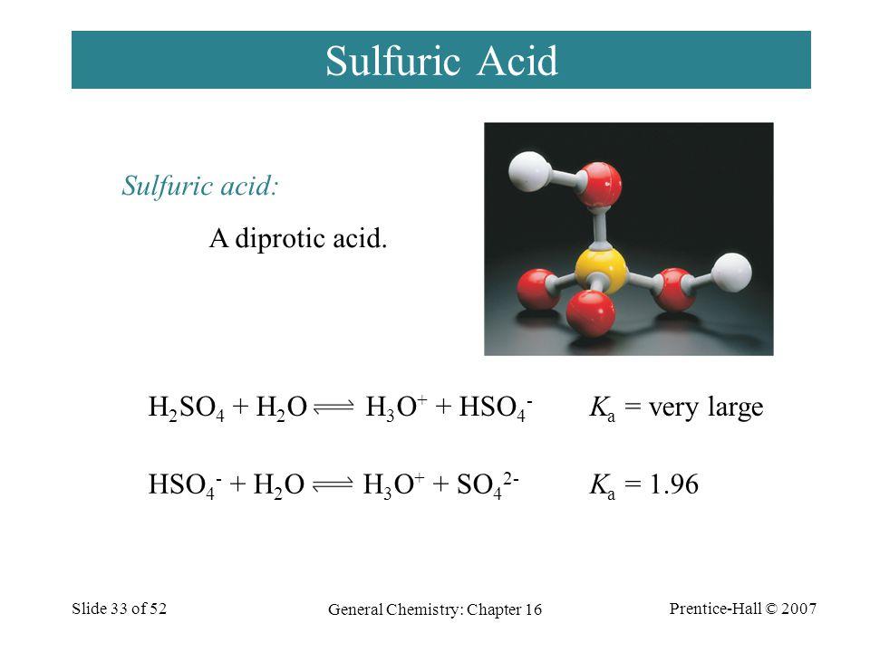 Prentice-Hall © 2007 General Chemistry: Chapter 16 Slide 33 of 52 Sulfuric Acid Sulfuric acid: A diprotic acid. H 2 SO 4 + H 2 O H 3 O + + HSO 4 - HSO