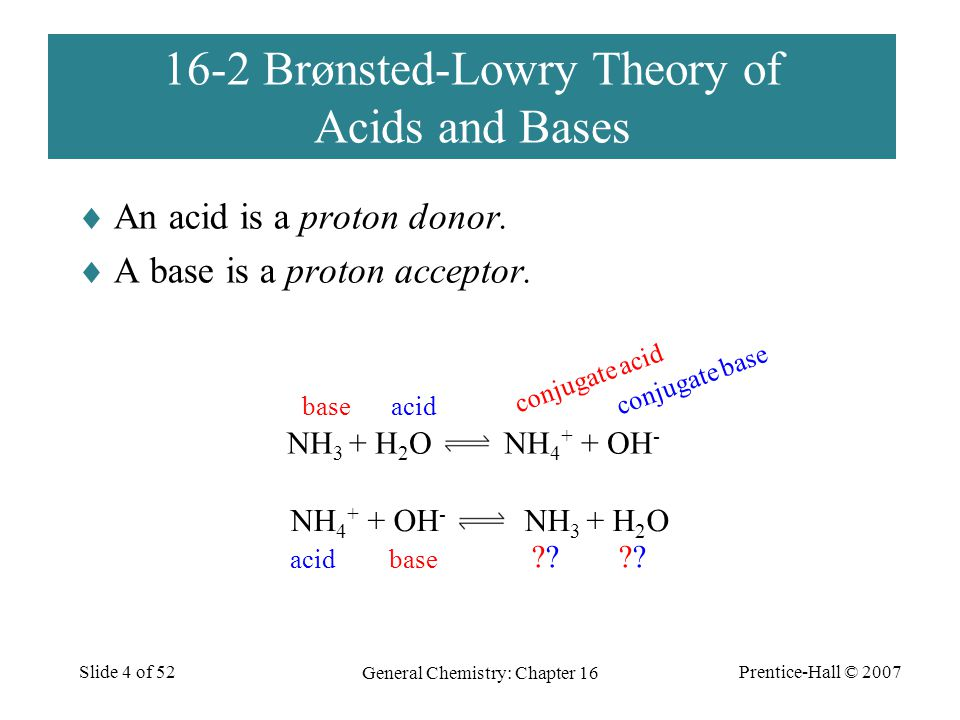 Prentice-Hall © 2007 General Chemistry: Chapter 16 Slide 4 of 52 16-2 Brønsted-Lowry Theory of Acids and Bases  An acid is a proton donor.