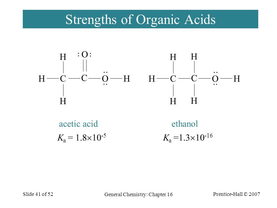 Prentice-Hall © 2007 General Chemistry: Chapter 16 Slide 41 of 52 Strengths of Organic Acids C O C O HH ·· H H O C HH H H C H H K a = 1.8  10 -5 K a