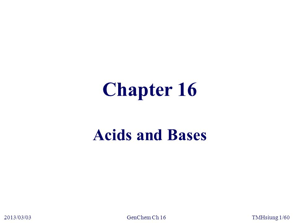 GenChem Ch 162013/03/03TMHsiung 12/60 16-3Ionization of Water and the pH Scale  Self ionization of water Ion-product of water, K W : K W = [H 3 O + ][OH – ] At 25 o C, K W = 1x10 –14 K W applies to all aqueous solutions—acids, bases, salts, and nonelectrolytes—not just to pure water.