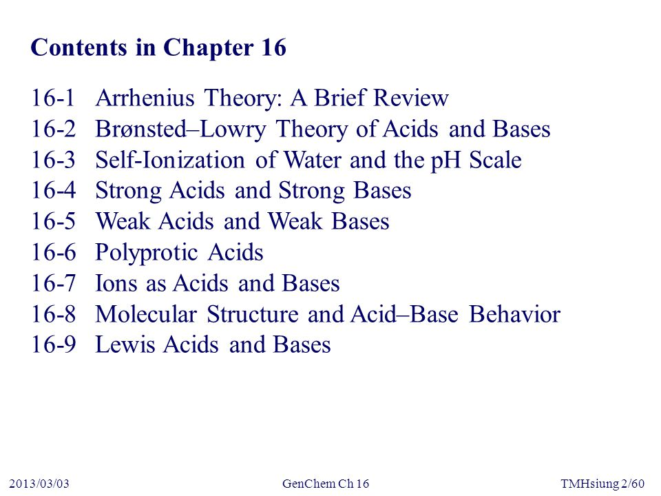 GenChem Ch 162013/03/03TMHsiung 2/60 Contents in Chapter 16 16-1Arrhenius Theory: A Brief Review 16-2Brønsted–Lowry Theory of Acids and Bases 16-3Self-Ionization of Water and the pH Scale 16-4Strong Acids and Strong Bases 16-5Weak Acids and Weak Bases 16-6Polyprotic Acids 16-7Ions as Acids and Bases 16-8Molecular Structure and Acid–Base Behavior 16-9Lewis Acids and Bases