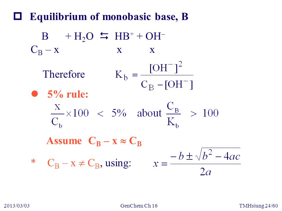 GenChem Ch 162013/03/03TMHsiung 24/60  Equilibrium of monobasic base, B Assume C B – x  C B *C B – x  C B, using: 5% rule: B + H 2 O  HB + + OH – C B – x x x Therefore