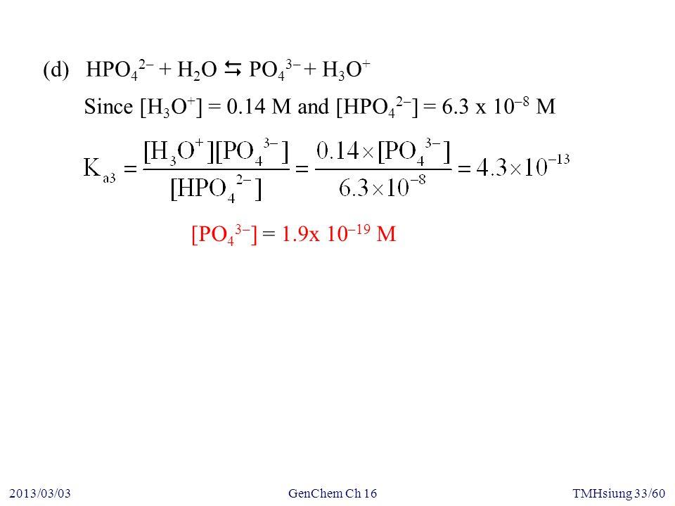 GenChem Ch 162013/03/03TMHsiung 33/60 Since [H 3 O + ] = 0.14 M and [HPO 4 2– ] = 6.3 x 10 –8 M (d) HPO 4 2– + H 2 O  PO 4 3– + H 3 O + [PO 4 3– ] = 1.9x 10 –19 M