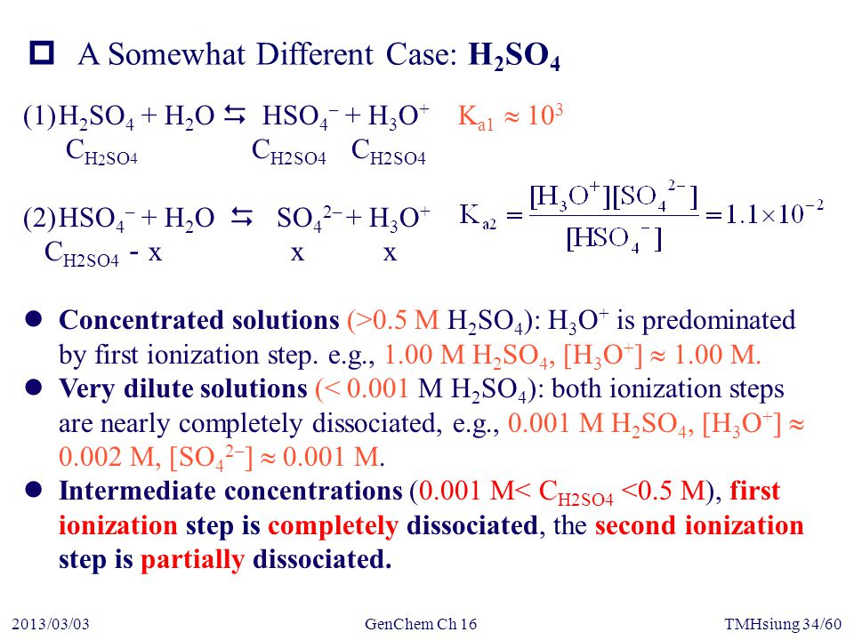GenChem Ch 162013/03/03TMHsiung 34/60 (1)H 2 SO 4 + H 2 O  HSO 4 – + H 3 O + K a1  10 3 C H 2 SO 4 C H2SO4 C H2SO4 (2)HSO 4 – + H 2 O  SO 4 2– + H 3 O + C H2SO4 - x x x Concentrated solutions (>0.5 M H 2 SO 4 ): H 3 O + is predominated by first ionization step.