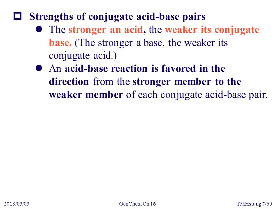 GenChem Ch 162013/03/03TMHsiung 7/60  Strengths of conjugate acid-base pairs The stronger an acid, the weaker its conjugate base.