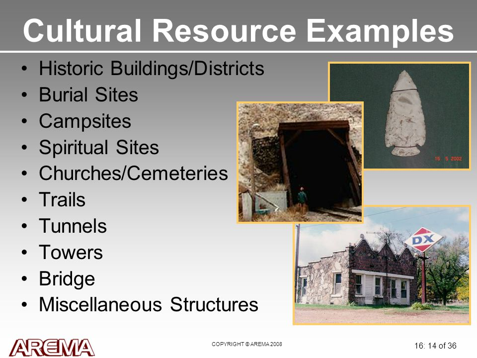 COPYRIGHT © AREMA 2008 16: 14 of 36 Cultural Resource Examples Historic Buildings/Districts Burial Sites Campsites Spiritual Sites Churches/Cemeteries Trails Tunnels Towers Bridge Miscellaneous Structures