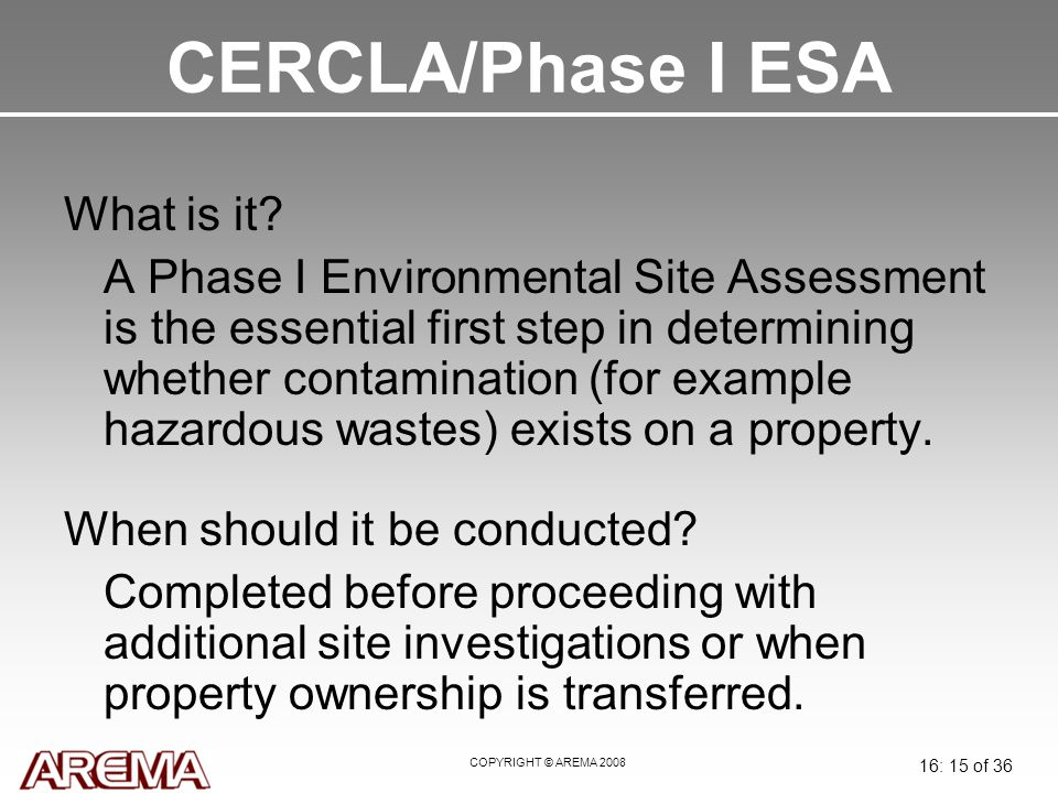 COPYRIGHT © AREMA 2008 16: 15 of 36 CERCLA/Phase I ESA What is it.