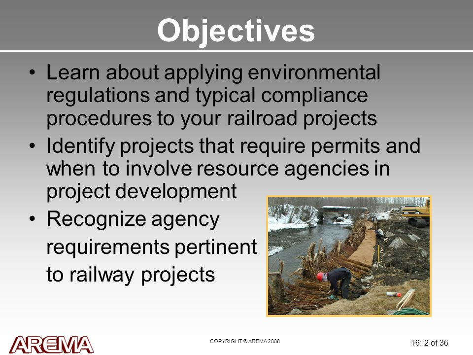 COPYRIGHT © AREMA 2008 16: 3 of 36 Introduction Most railway improvement projects are governed by an environmental regulation or law.
