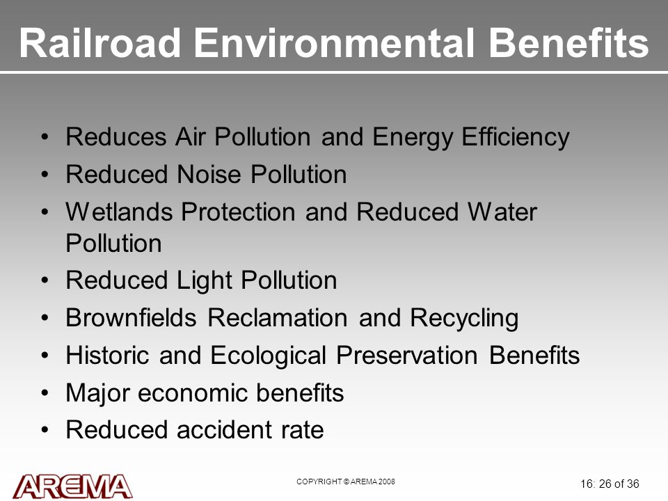 COPYRIGHT © AREMA 2008 16: 26 of 36 Railroad Environmental Benefits Reduces Air Pollution and Energy Efficiency Reduced Noise Pollution Wetlands Protection and Reduced Water Pollution Reduced Light Pollution Brownfields Reclamation and Recycling Historic and Ecological Preservation Benefits Major economic benefits Reduced accident rate