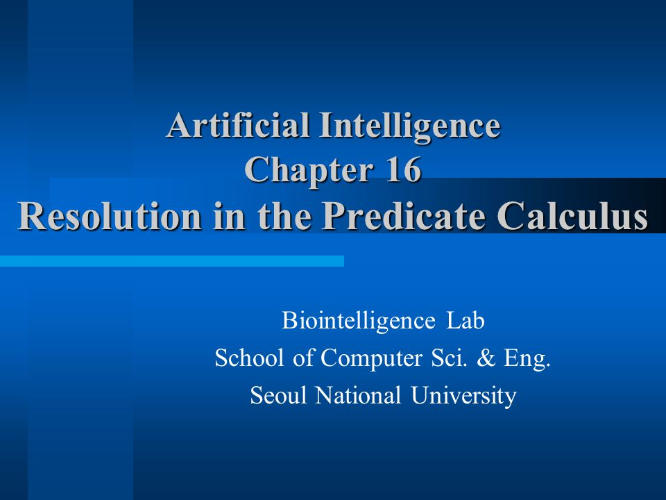 Artificial Intelligence Chapter 16 Resolution in the Predicate Calculus Biointelligence Lab School of Computer Sci. & Eng. Seoul National University