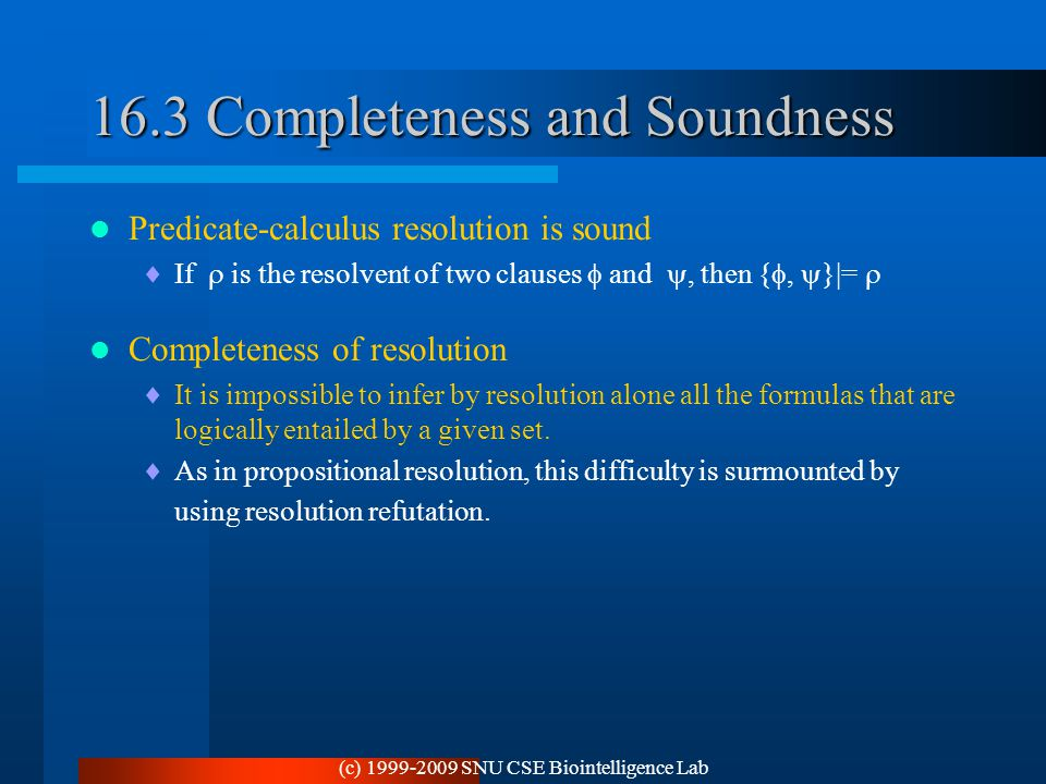 (c) 1999-2009 SNU CSE Biointelligence Lab 16.3 Completeness and Soundness Predicate-calculus resolution is sound  If  is the resolvent of two clause