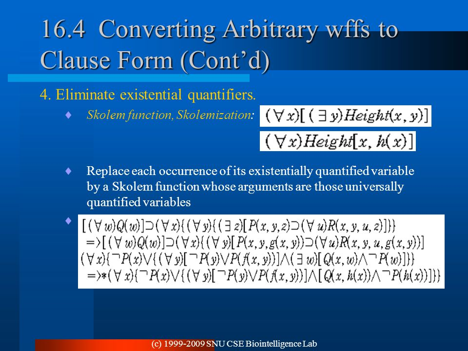 (c) 1999-2009 SNU CSE Biointelligence Lab 16.4 Converting Arbitrary wffs to Clause Form (Cont'd) 4. Eliminate existential quantifiers.  Skolem functi