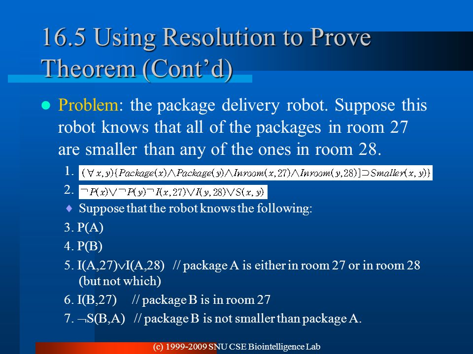 (c) 1999-2009 SNU CSE Biointelligence Lab 16.5 Using Resolution to Prove Theorem (Cont'd) Problem: the package delivery robot. Suppose this robot know