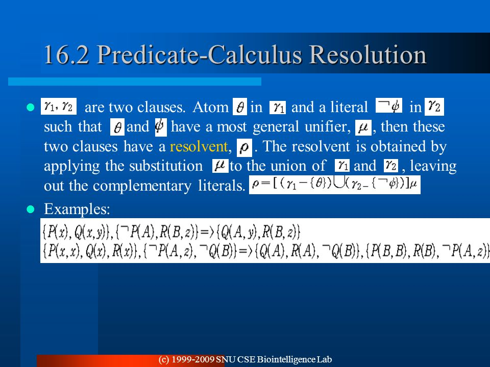 (c) 1999-2009 SNU CSE Biointelligence Lab 16.2 Predicate-Calculus Resolution are two clauses. Atom in and a literal in such that and have a most gener