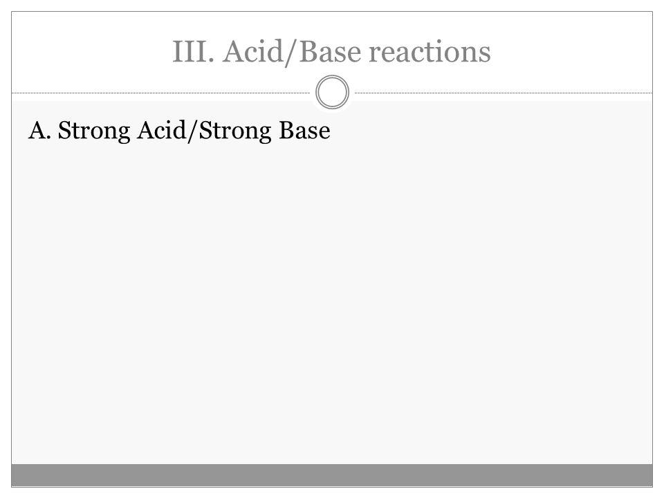 III. Acid/Base reactions A. Strong Acid/Strong Base