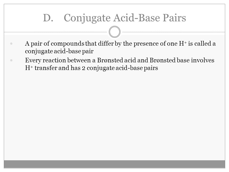 D.Conjugate Acid-Base Pairs A pair of compounds that differ by the presence of one H + is called a conjugate acid-base pair Every reaction between a Brønsted acid and Brønsted base involves H + transfer and has 2 conjugate acid-base pairs