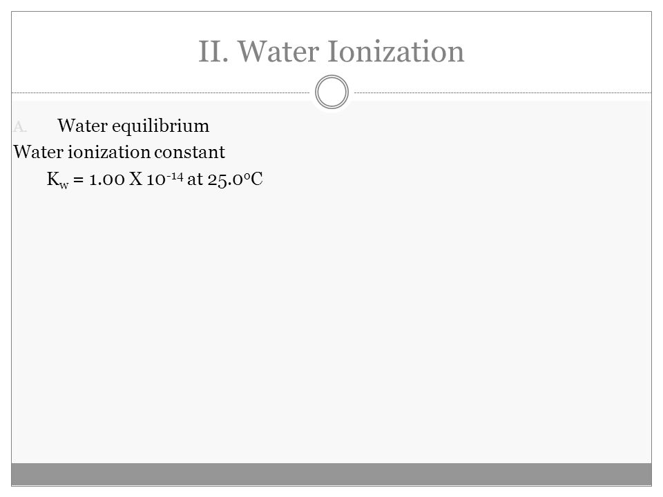 II. Water Ionization A. Water equilibrium Water ionization constant K w = 1.00 X 10 -14 at 25.0 o C