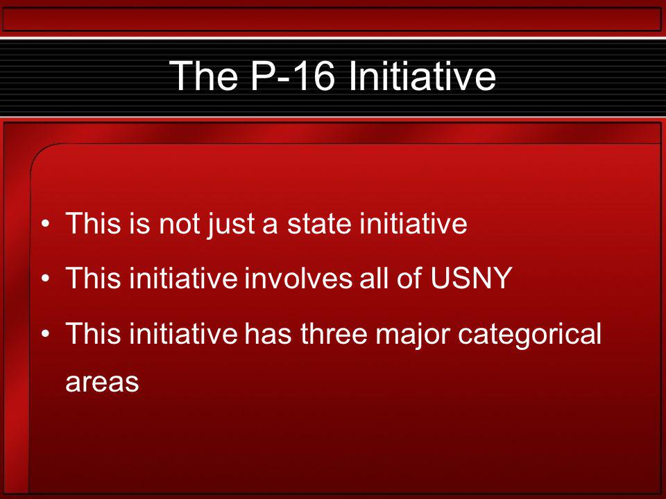 The P-16 Initiative This is not just a state initiative This initiative involves all of USNY This initiative has three major categorical areas
