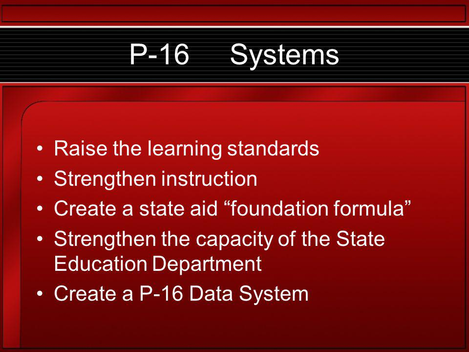 P-16 Systems Raise the learning standards Strengthen instruction Create a state aid foundation formula Strengthen the capacity of the State Education Department Create a P-16 Data System