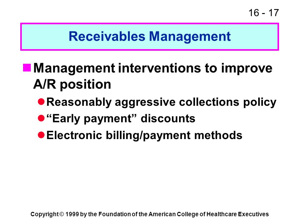 16 - 17 Copyright © 1999 by the Foundation of the American College of Healthcare Executives Receivables Management Management interventions to improve