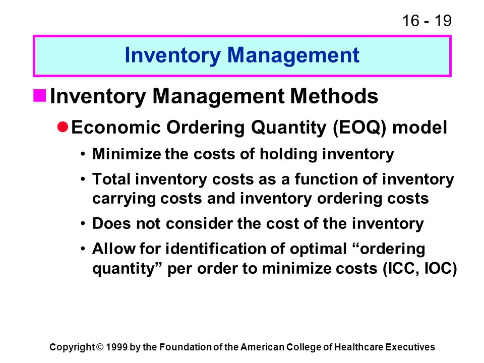 16 - 19 Copyright © 1999 by the Foundation of the American College of Healthcare Executives Inventory Management Inventory Management Methods Economic