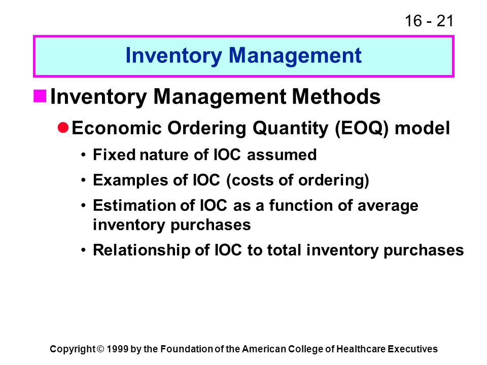 16 - 21 Copyright © 1999 by the Foundation of the American College of Healthcare Executives Inventory Management Inventory Management Methods Economic