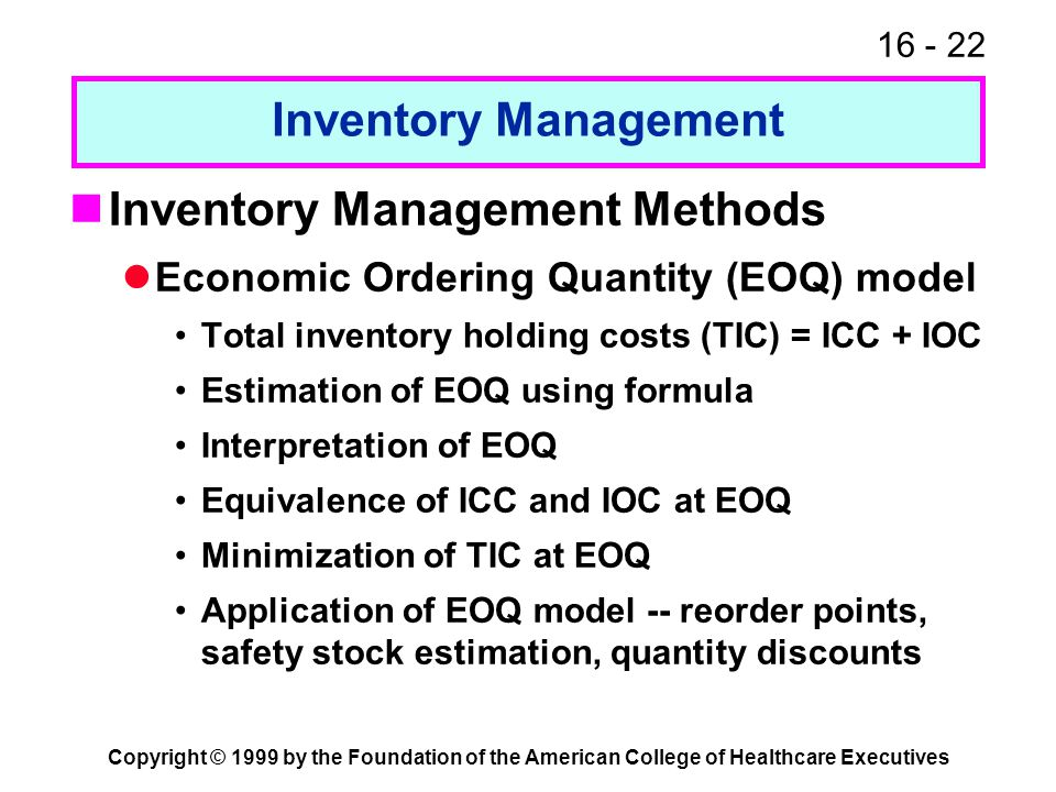 16 - 22 Copyright © 1999 by the Foundation of the American College of Healthcare Executives Inventory Management Inventory Management Methods Economic