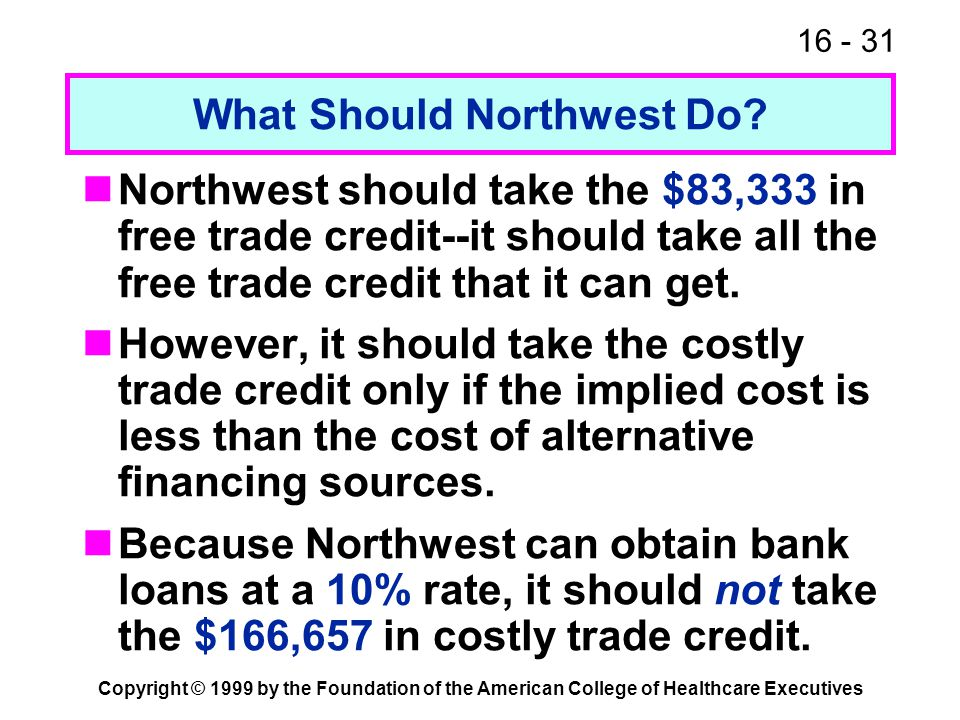 16 - 31 Copyright © 1999 by the Foundation of the American College of Healthcare Executives What Should Northwest Do? Northwest should take the $83,33